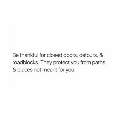doors: Be thankful for closed doors, detours, &  roadblocks. They protect you from paths  & places not meant for you.