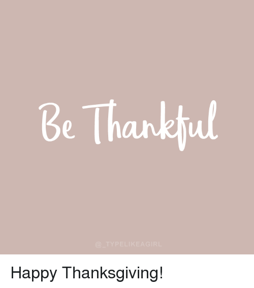 Thanksgiving, Happy, and Happy Thanksgiving: Be Thankhul  TYPELIKEAGIRL Happy Thanksgiving!