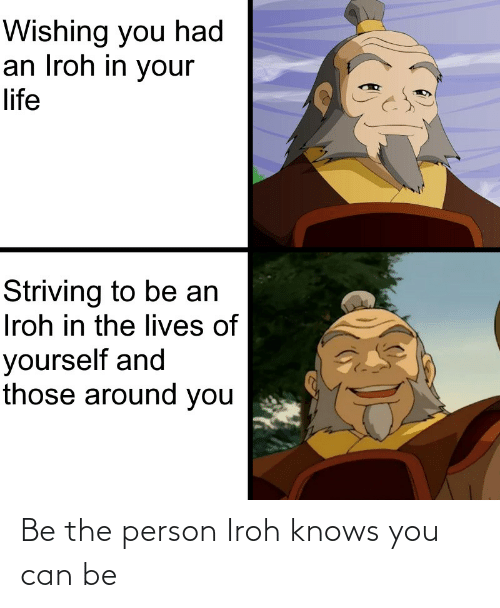 Can Be: Be the person Iroh knows you can be
