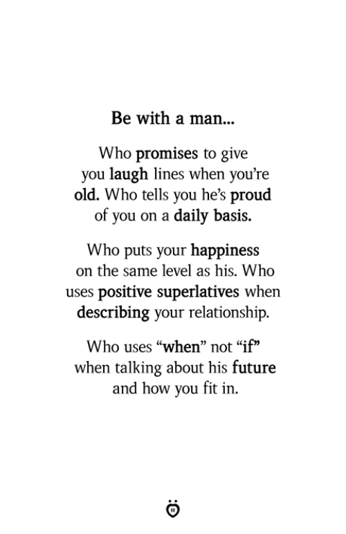 """Future, Old, and Proud: Be with a man...  Who promises to give  you laugh lines when you're  old. Who tells you he's proud  of you on a daily basis.  Who puts your happiness  on the same level as his. Who  uses positive superlatives when  describing your relationship.  Who uses """"when"""" not """"if""""  when talking about his future  and how you fit in."""