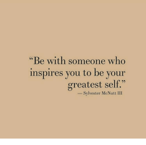 "Who, Sylvester, and You: ""Be with someone who  inspires you to be your  greatest self.""  20  _ Sylvester McNutt III"