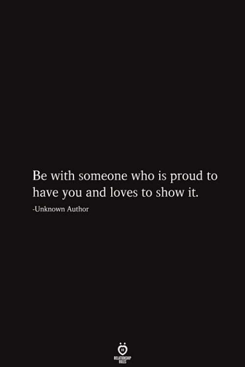 Proud, Who, and Unknown: Be with someone who is proud to  have you and loves to show it.  -Unknown Author  RELATIONSHIP  ES