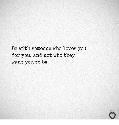 Who, They, and You: Be with someone who loves you  for you, and not who they  want you to be.  I R