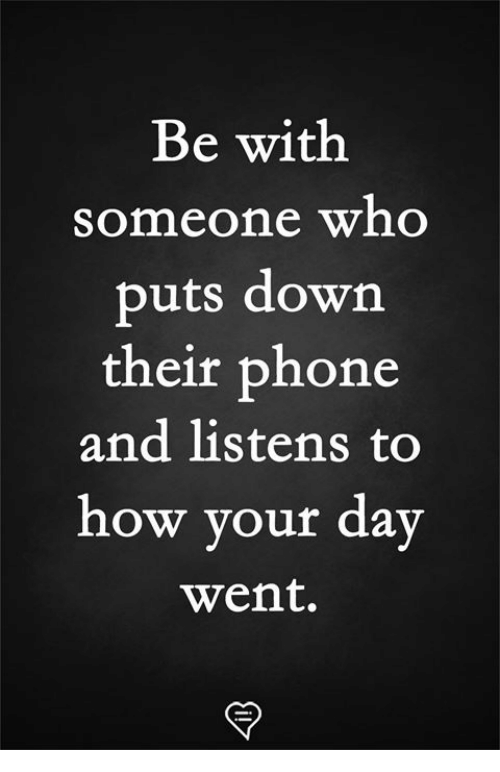 Memes, Phone, and 🤖: Be with  someone who  puts down  their phone  and listens to  how your day  went.
