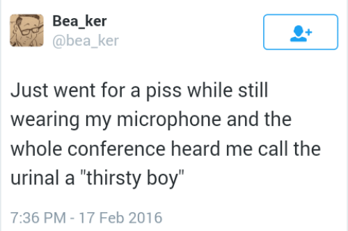 """Wearing: Bea ker  @bea ke  Just went for a piss while still  wearing my microphone and the  whole conference heard me call the  urinal a """"thirsty boy  7:36 PM-17 Feb 2016"""