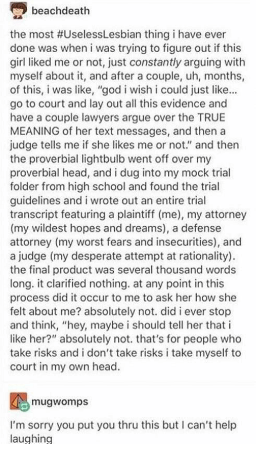"""attorney: beachdeath  the most #UselessLesbian thing i have ever  done was when i was trying to figure out if this  girl liked me or not, just constantly arguing with  myself about it, and after a couple, uh, months,  of this, i was like, """"god i wish i could just like...  go to court and lay out all this evidence and  have a couple lawyers argue over the TRUE  MEANING of her text messages, and thena  judge tells me if she likes me or not."""" and then  the proverbial lightbulb went off over my  proverbial head, and i dug into my mock trial  folder from high school and found the trial  guidelines and i wrote out an entire trial  transcript featuring a plaintiff (me), my attorney  (my wildest hopes and dreams), a defense  attorney (my worst fears and insecurities), and  a judge (my desperate attempt at rationality)  the final product was several thousand word:s  long. it clarified nothing. at any point in this  process did it occur to me to ask her how she  felt about me? absolutely not. did i ever stop  and think, """"hey, maybe i should tell her that i  like her?"""" absolutely not. that's for people who  take risks and i don't take risks i take myself to  court in my own head.  mugwomps  I'm sorry you put you thru this but I can't help  laughing"""