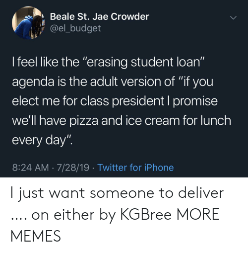 """Dank, Iphone, and Memes: Beale St. Jae Crowder  @el_budget  I feel like the """"erasing student loan""""  11  agenda is the adult version of """"if you  elect me for class president I promise  we'll have pizza and ice cream for lunch  every day""""  8:24 AM 7/28/19 Twitter for iPhone I just want someone to deliver …. on either by KGBree MORE MEMES"""