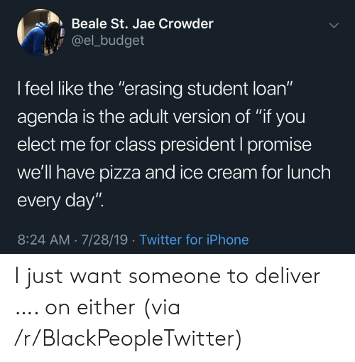 """Blackpeopletwitter, Iphone, and Pizza: Beale St. Jae Crowder  @el_budget  I feel like the """"erasing student loan""""  11  agenda is the adult version of """"if you  elect me for class president I promise  we'll have pizza and ice cream for lunch  every day""""  8:24 AM 7/28/19 Twitter for iPhone I just want someone to deliver …. on either (via /r/BlackPeopleTwitter)"""