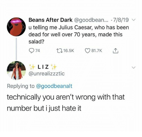 Julius Caesar, Been, and Dark: Beans After Dark @goodbean... 7/8/19  u telling me Julius Caesar, who has been  dead for well over 70 years, made this  salad?  74  t16.5K  81.7K  LIZ  @unrealizzztic  Replying to @goodbeanalt  technically you aren't wrong with that  number but i just hate it