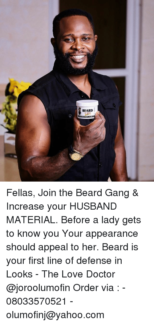 firstly: BEARD Fellas, Join the Beard Gang & Increase your HUSBAND MATERIAL. Before a lady gets to know you Your appearance should appeal to her. Beard is your first line of defense in Looks - The Love Doctor @joroolumofin Order via : - 08033570521 -olumofinj@yahoo.com