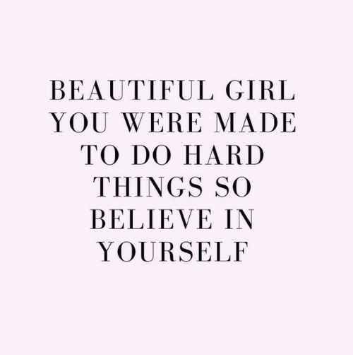 Beautiful, Girl, and Believe: BEAUTIFUL GIRL  YOU WERE MADE  TO DO HARD  THINGS SO  BELIEVE IN  YOURSELF