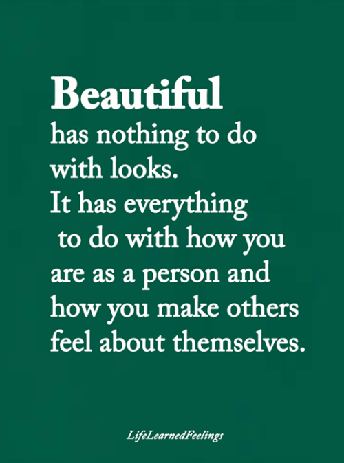 Beautiful, Memes, and 🤖: Beautiful  has nothing to do  with looks.  It has everything  to do with how you  person and  how you make others  feel about themselves.  are as a  LifeLearnedFeelings