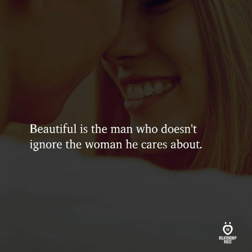 Beautiful, Who, and Man: Beautiful is the man who doesn't  ignore the woman he cares about.  RELATIONSHIP  RULES