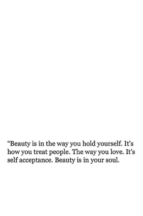 "Love, How, and Soul: ""Beauty is in the way you hold yourself. It's  how you treat people. The way you love. It's  self acceptance. Beauty is in your soul."