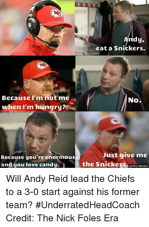Andy Reid, Candy, and Hungry: Because I'm not me  when I'm hungry?  Because you're enormous  and you love candy.  dy,  eat a snickers.  No.  Just give me  the Snickers.  @NFL MEMEZ Will Andy Reid lead the Chiefs to a 3-0 start against his former team? #UnderratedHeadCoach  Credit: The Nick Foles Era