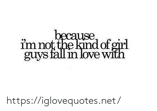 Not The: because,  im not the kind of girl  guys fall in love with https://iglovequotes.net/