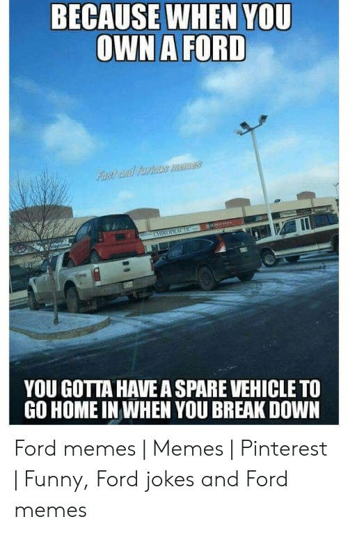 Ford Jokes: BECAUSE WHEN YOU  OWN A FORD  YOU GOTTA HAVE A SPARE VEHICLE TO  GO HOME IN WHEN YOU BREAK DOWN Ford memes   Memes   Pinterest   Funny, Ford jokes and Ford memes