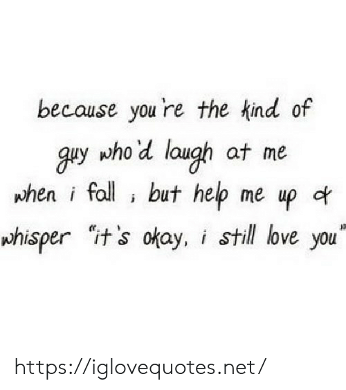 "still-love-you: because you 're the kind of  guy who'd laugh at me  phen i fall but help me up of  whisper it's okay, i still love you"" https://iglovequotes.net/"