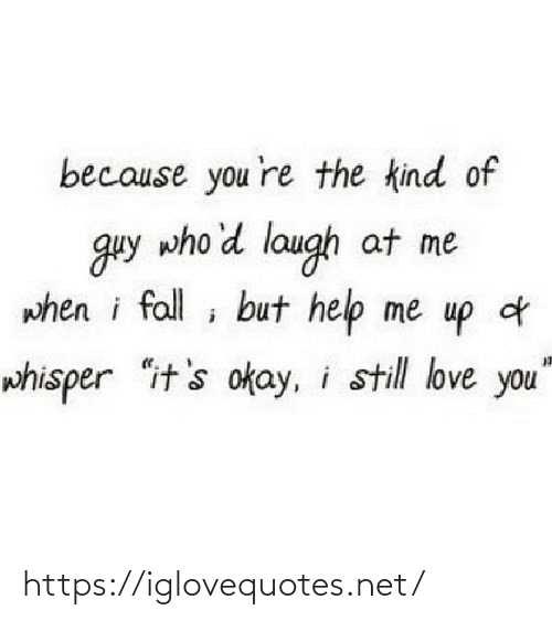 "still-love-you: because you 're the kind of  guy who'd laugh at me  when i fall ; but help me up d  whisper ""it's okay, i still love you"" https://iglovequotes.net/"