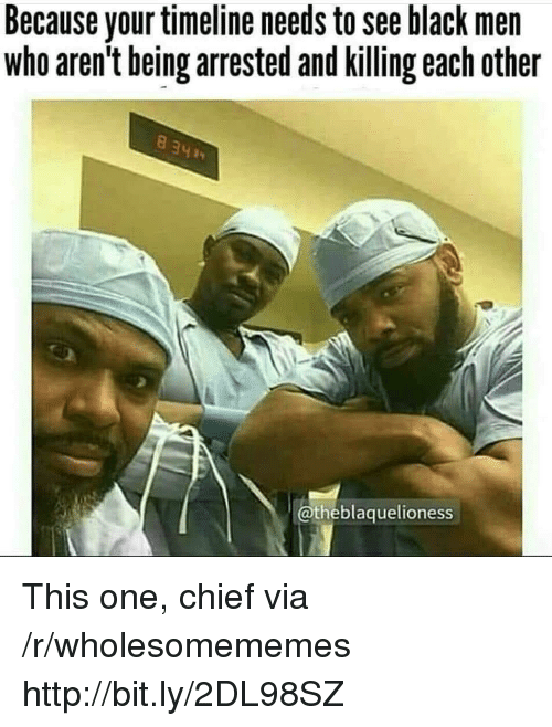Black, Http, and Black Men: Because your timeline needs to see black men  who aren't being arrested and killing each other  @theblaquelioness This one, chief via /r/wholesomememes http://bit.ly/2DL98SZ