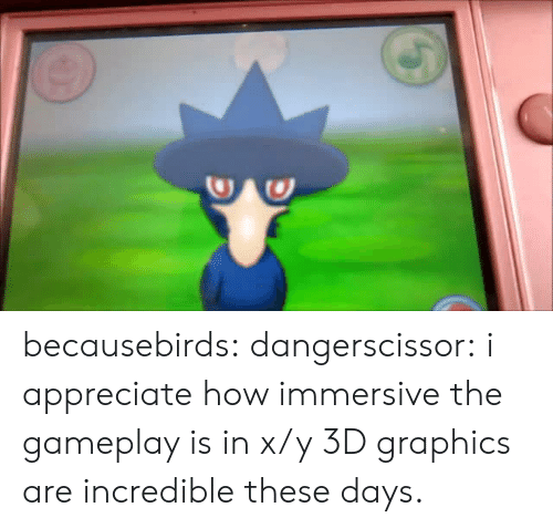 Target, Tumblr, and Appreciate: becausebirds:  dangerscissor:  i appreciate how immersive the gameplay is in x/y  3D graphics are incredible these days.