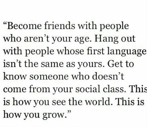 """Know Someone: """"Become friends with people  who aren't your age. Hang out  with people whose first language  isn't the same as yours. Get to  know someone who doesn't  come from your social class. This  is how you see the world. This is  how you grow.""""  03"""