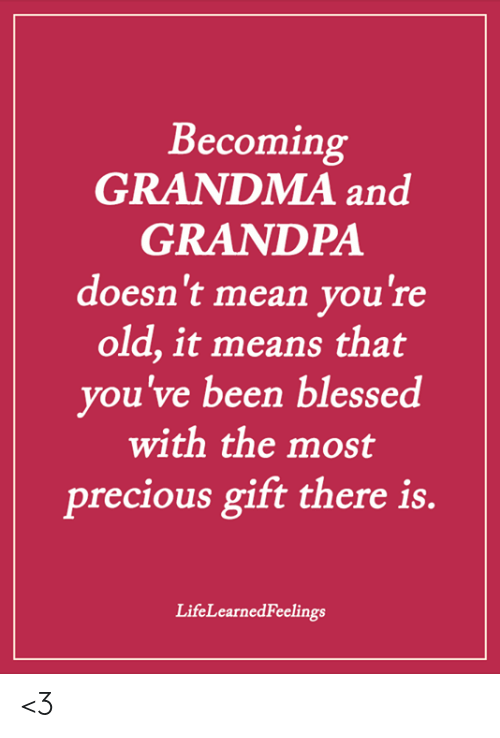 Blessed, Grandma, and Memes: Becoming  GRANDMA and  GRANDPA  doesn't mean you're  old, it means that  you've been blessed  with the most  precious gift there is.  LifeLearnedFeelings <3