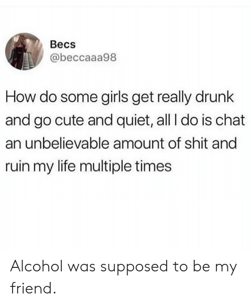 Cute, Dank, and Drunk: Becs  @beccaaa98  How do some girls get really drunk  and go cute and quiet, all I do is chat  an unbelievable amount of shit and  ruin my life multiple times Alcohol was supposed to be my friend.