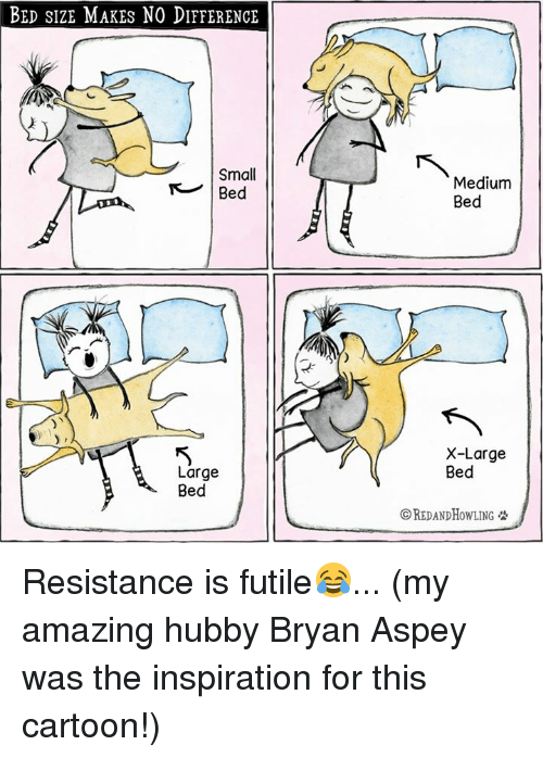 bed size: BED SIZE MAKES NO DIFFERENCE  Small  Large  Bed  Medium  Bed  X-Large  Bed  CREDANDHOWLING Resistance is futile😂... (my amazing hubby Bryan Aspey was the inspiration for this cartoon!)