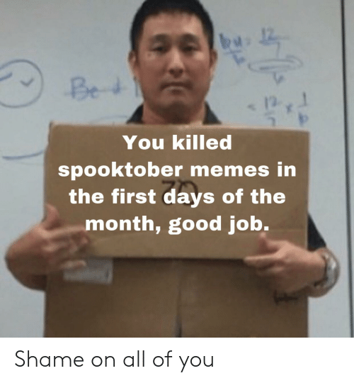 Memes, Good, and Job: Bed  You killed  spooktober memes in  the first days of the  month, good job. Shame on all of you