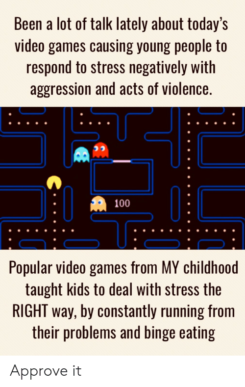 Video Games, Games, and Kids: Been a lot of talk lately about today's  video games causing young people to  respond to stress negatively with  aggression and acts of violence.  100  Popular video games from MY childhoo  taught kids to deal with stress the  RIGHT way, by constantly running from  their problems and binge eating Approve it