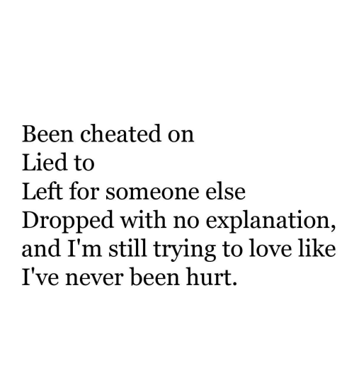 Love, Never, and Been: Been cheated on  Lied to  Left for someone else  Dropped with no explanation,  and I'm still trying to love like  I've never been hurt