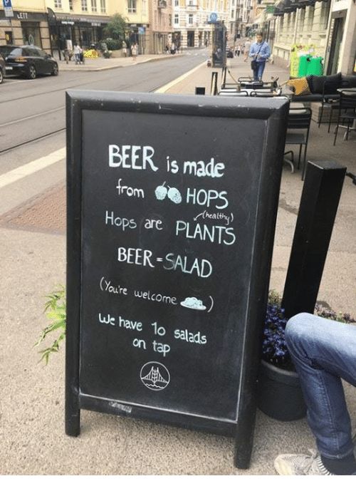 hops: BEER is made  from HOPS  Hops are PLANTS  BEER-SALAD  thealthy  Youre welcome  we have 1o salads  on