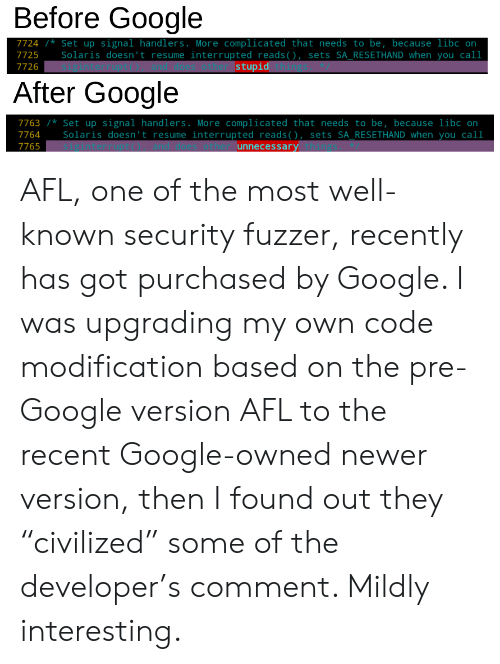 """Resume: Before Google  7724  Setup signal handlers . More complicated that needs to be, because libo on  Solaris doesn't resume interrupted reads ( ) , sets SA_RESETHAND when you call  oes other stupid thing  7725  7726  After Google  7763 * Set up signal handlers . More complicated that needs to be, because libc on  Solaris doesn't resume interrupted reads(), sets SA_RESETHAND when you call  interrupt() and does other unnecessary things  7764  7765 AFL, one of the most well-known security fuzzer, recently has got purchased by Google. I was upgrading my own code modification based on the pre-Google version AFL to the recent Google-owned newer version, then I found out they """"civilized"""" some of the developer's comment. Mildly interesting."""