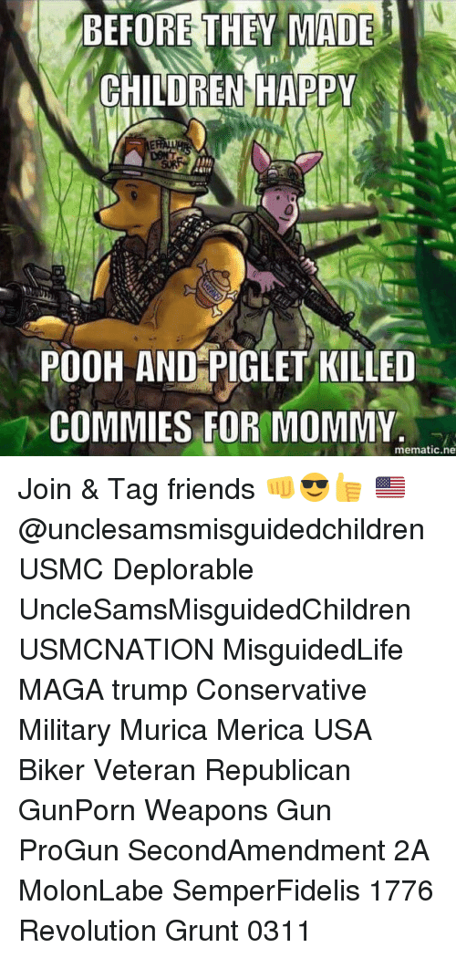 Memes, Revolution, and Military: BEFORE THEY MADE  CHILDREN HAPPY  POOH AND PIGLET KILLED  COMMIES FOR MOMMY  mematic.ne Join & Tag friends 👊😎👍 🇺🇸@unclesamsmisguidedchildren USMC Deplorable UncleSamsMisguidedChildren USMCNATION MisguidedLife MAGA trump Conservative Military Murica Merica USA Biker Veteran Republican GunPorn Weapons Gun ProGun SecondAmendment 2A MolonLabe SemperFidelis 1776 Revolution Grunt 0311