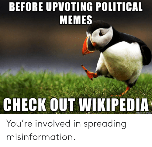 Upvoting: BEFORE UPVOTING POLITICAL  MEMES  CHECK OUT WIKIPEDIA  made on imqur You're involved in spreading misinformation.
