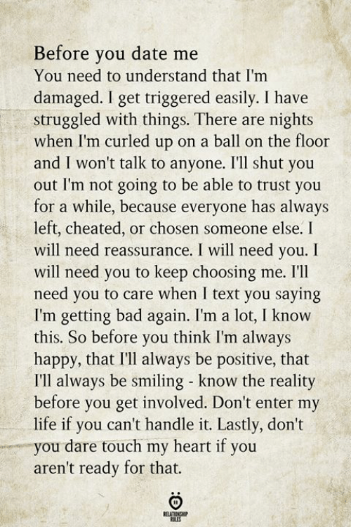 Bad, Life, and Date: Before you date me  You need to understand that I'm  damaged. I get triggered easily. I have  struggled with things. There are nights  when I'm curled up on a ball on the floor  and I won't talk to anyone. I'll shut you  out l'm not going to be able to trust you  for a while, because everyone has always  left, cheated, or chosen someone else. I  will need reassurance. I will need you. I  will need you to keep choosing me. I'll  need you to care when I text you saying  I'm getting bad again. I'm a lot, I know  this. So before you think I'm always  happy, that I'll always be positive, that  I'll always be smiling know the reality  before you get involved. Don't enter my  life if you can't handle it. Lastly, don't  you dare touch my heart if you  aren't ready for that  BELATIONSHIP  ES