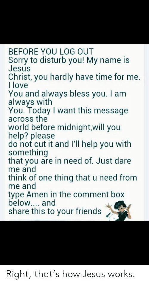 Friends, Jesus, and Love: BEFORE YOU LOG OUT  Sorry to disturb you! My name is  Jesus  Christ, you hardly have time for me  I love  You and always bless vou. I am  always with  You. Today I want this message  across the  world before midnight,will you  help? please  do not cut it and I'll help you with  something  that you are in need of. Just dare  me and  think of one thing that u need from  me and  type Amen in the comment box  below.... and  share this to your friends Right, that's how Jesus works.