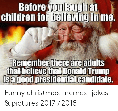 Children, Christmas, and Funny: Before youlaughat  children for believinginme  Remember there are adults  that believe d Trump  sagood presidentialcandidate.  that Donal Funny christmas memes, jokes & pictures 2017 / 2018