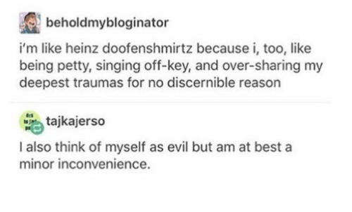 Petty, Singing, and Best: beholdmybloginator  rtz because i, too,like  i'm like heinz doofenshmi  being petty, singing off-key, and over-sharing my  deepest traumas for no discernible reason  tajkajerso  I also think of myself as evil but am at best a  minor inconvenience.