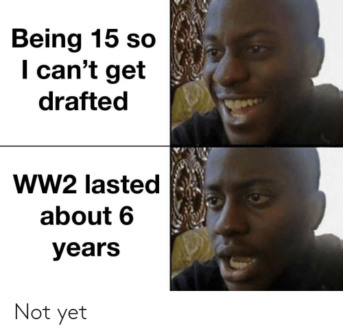i cant: Being 15 so  I can't get  drafted  ww2 lasted  about 6  years Not yet