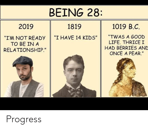 """Life, Good, and Kids: BEING 28  1019 B.C  2019  1819  """"TWAS A GOOD  LIFE. THRICEI  HAD BERRIES AND  ONCE A PEAR.""""  """"I HAVE 14 KIDS""""  """"IM NOT READY  TO BE IN A  RELATIONSHIP."""" Progress"""