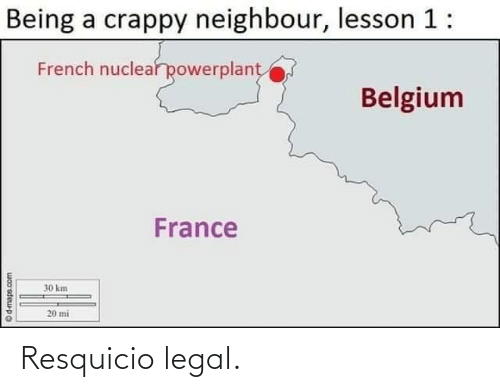France: Being a crappy neighbour, lesson 1:  French nuclear powerplant  Belgium  France  30 km  20 mi  woo'sdeupo Resquicio legal.