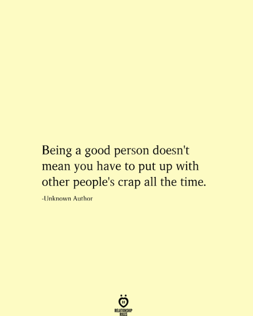 Love for Quotes: Being a good person doesn't  mean you have to put up with  other people's crap all the time.  -Unknown Author  RELATIONSHIP  RILES