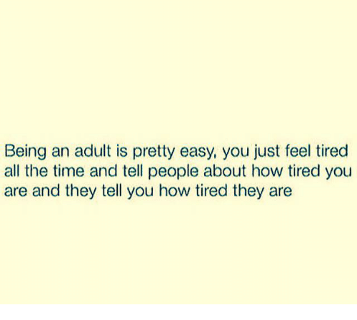 Telled: Being an adult is pretty easy, you just feel tired  all the time and tell people about how tired you  are and they tell you how tired they are