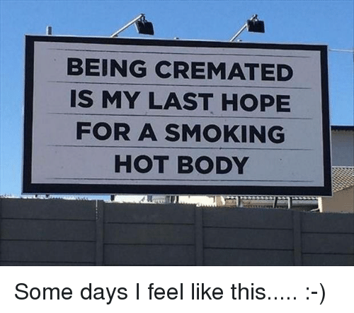 smoke hot: BEING CREMATED  IS MY LAST HOPE  FOR A SMOKING  HOT BODY Some days I feel like this..... :-)