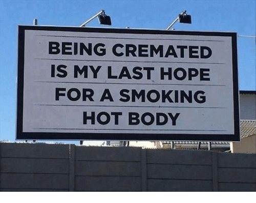 smoke hot: BEING CREMATED  IS MY LAST HOPE  FOR A SMOKING  HOT BODY