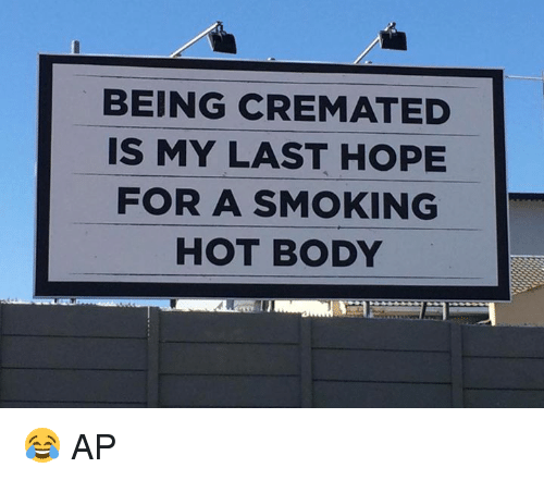 smoke hot: BEING CREMATED  IS MY LAST HOPE  FOR A SMOKING  HOT BODY 😂  AP