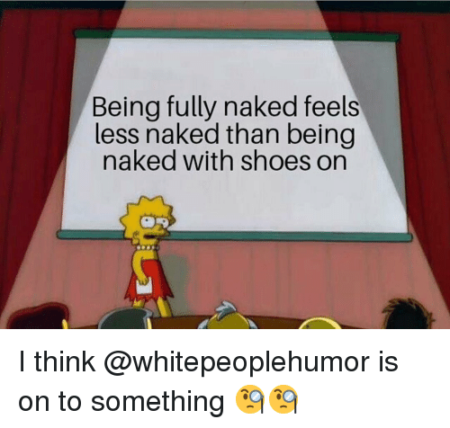 Memes, Shoes, and Naked: Being fully naked feels  less naked than being  naked with shoes on I think @whitepeoplehumor is on to something 🧐🧐