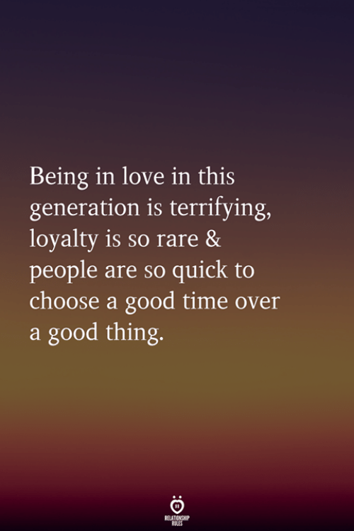 Love, Good, and Time: Being in love in this  generation is terrifying,  loyalty is so rare &  people are so quick to  choose a good time over  a good thing.